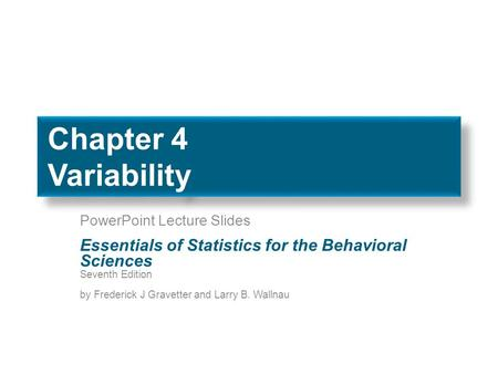 Chapter 4 Variability PowerPoint Lecture Slides Essentials of Statistics for the Behavioral Sciences Seventh Edition by Frederick J Gravetter and Larry.