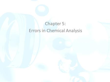 Chapter 5: Errors in Chemical Analysis. Errors are caused by faulty calibrations or standardizations or by random variations and uncertainties in results.