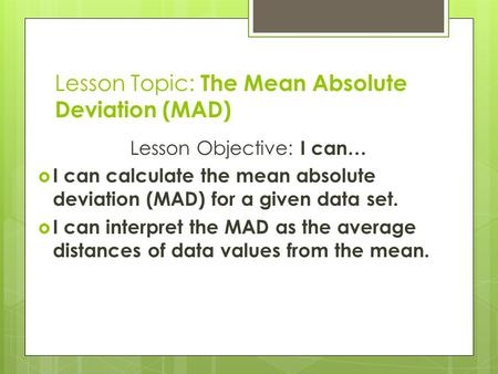 Lesson Topic: The Mean Absolute Deviation (MAD) Lesson Objective: I can…  I can calculate the mean absolute deviation (MAD) for a given data set.  I.