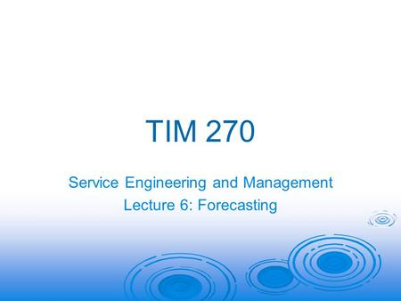 TIM 270 Service Engineering and Management Lecture 6: Forecasting.