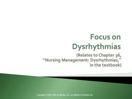 "(Relates to Chapter 36, ""Nursing Management: Dysrhythmias,"" in the textbook) Copyright © 2011, 2007 by Mosby, Inc., an affiliate of Elsevier Inc."