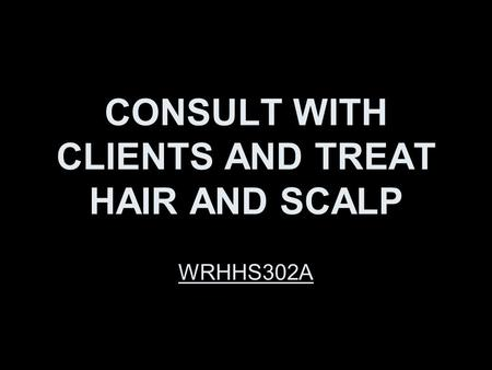 CONSULT WITH CLIENTS AND TREAT HAIR AND SCALP WRHHS302A.