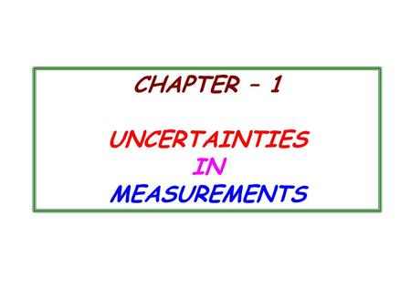 CHAPTER – 1 UNCERTAINTIES IN MEASUREMENTS. 1.1 MEASURING ERRORS  For all physical experiments, errors and uncertainties exist., that makes an experiment.