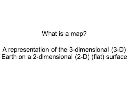 What is a map? A representation of the 3-dimensional (3-D) Earth on a 2-dimensional (2-D) (flat) surface.