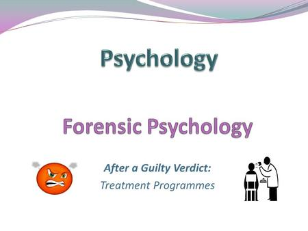 After a Guilty Verdict: Treatment Programmes. Aim: To examine the use of an offender treatment programmes and its effectiveness Learning Objectives: By.