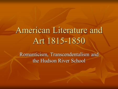 American Literature and Art 1815-1850 Romanticism, Transcendentalism and the Hudson River School.
