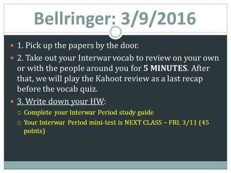 Bellringer: 3/9/2016 1. Pick up the papers by the door. 2. Take out your Interwar vocab to review on your own or with the people around you for 5 MINUTES.