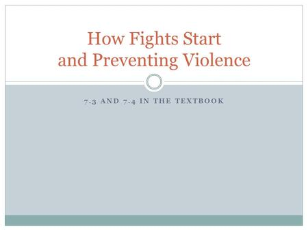 7.3 AND 7.4 IN THE TEXTBOOK How Fights Start and Preventing Violence.