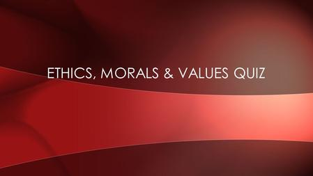 ETHICS, MORALS & VALUES QUIZ. List two primary examples of ethics, morals, & values. QUESTION 1.