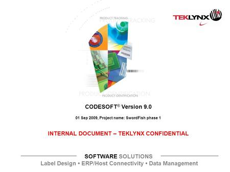 SOFTWARE SOLUTIONS Label Design ERP/Host Connectivity Data Management CODESOFT ® Version 9.0 01 Sep 2009, Project name: SwordFish phase 1 INTERNAL DOCUMENT.