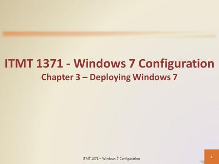 ITMT 1371 - Windows 7 Configuration Chapter 3 – Deploying Windows 7 ITMT 1371 – Windows 7 Configuration 1.