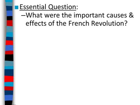 ■ Essential Question: – What were the important causes & effects of the French Revolution?