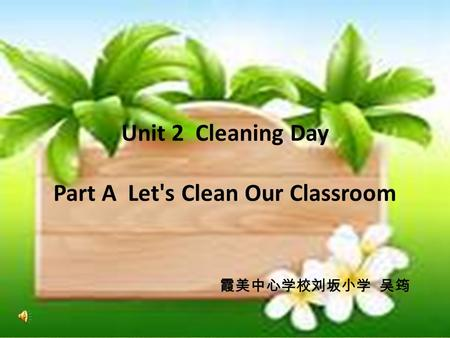 Unit 2 Cleaning Day Part A Let's Clean Our Classroom 霞美中心学校刘坂小学 吴筠.