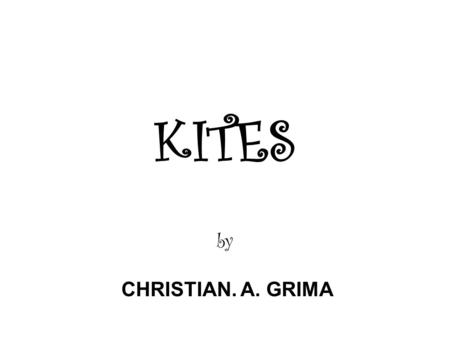 "KITES by CHRISTIAN. A. GRIMA. What is a KITE? A KITE is ….. "" A toy consisting of a light frame with thin material stretched over it, flown in the wind."