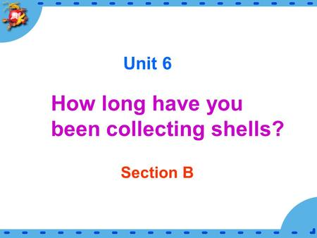 Unit 6 How long have you been collecting shells? Section B.