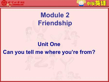 Module 2 Friendship Unit One Can you tell me where you're from?