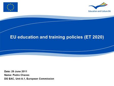 EU education and training policies (ET 2020) Date: 29 June 2011 Name: Pedro Chaves DG EAC, Unit A.1, European Commission.
