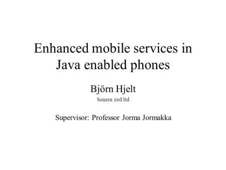 Enhanced mobile services in Java enabled phones Björn Hjelt Sonera zed ltd Supervisor: Professor Jorma Jormakka.