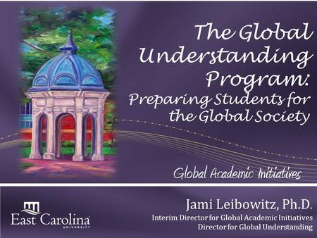 The Global Understanding Program: Preparing Students for the Global Society Jami Leibowitz, Ph.D. Interim Director for Global Academic Initiatives Director.