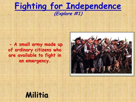 Fighting for Independence (Explore #1)Militia - A small army made up of ordinary citizens who are available to fight in an emergency. - A small army made.
