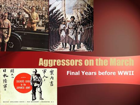 Aggressors on the March Final Years before WWII. Japan's Democracy 1920s Japans signed agreements to not use war as a policy tool But Japan's gov. had.