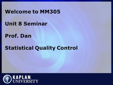 Welcome to MM305 Unit 8 Seminar Prof. Dan Statistical Quality Control.