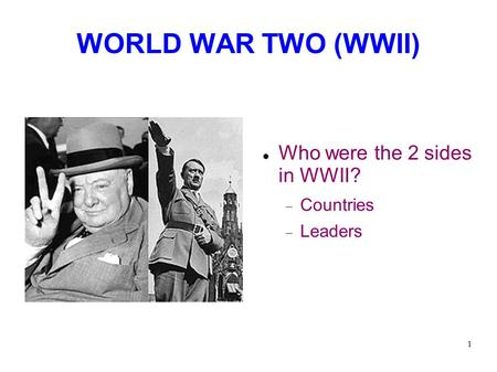 1 WORLD WAR TWO (WWII)‏ Who were the 2 sides in WWII?  Countries  Leaders.