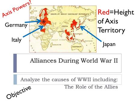 Alliances During World War II Analyze the causes of WWII including: The Role of the Allies Red=Height of Axis Territory Axis Powers? Germany Italy Japan.
