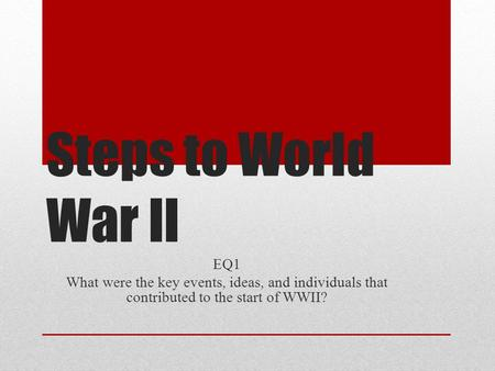 Steps to World War II EQ1 What were the key events, ideas, and individuals that contributed to the start of WWII?