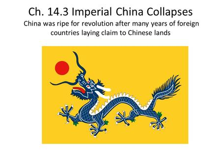 Ch. 14.3 Imperial China Collapses China was ripe for revolution after many years of foreign countries laying claim to Chinese lands.