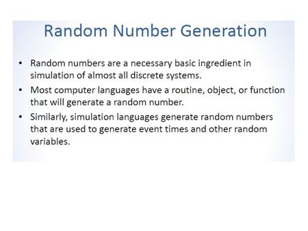 "Random Numbers All stochastic simulations need to ""generate"" IID U(0,1) ""random numbers"" Other random variates coming from other distribution can be generated."