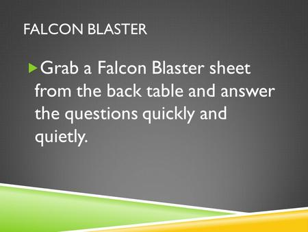 FALCON BLASTER  Grab a Falcon Blaster sheet from the back table and answer the questions quickly and quietly.