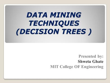 DATA MINING TECHNIQUES (DECISION TREES ) Presented by: Shweta Ghate MIT College OF Engineering.