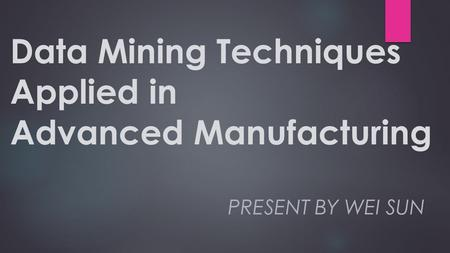 Data Mining Techniques Applied in Advanced Manufacturing PRESENT BY WEI SUN.