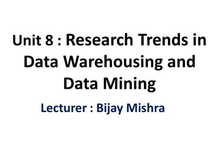 Unit 8 : Research Trends in Data Warehousing and Data Mining Lecturer : Bijay Mishra.