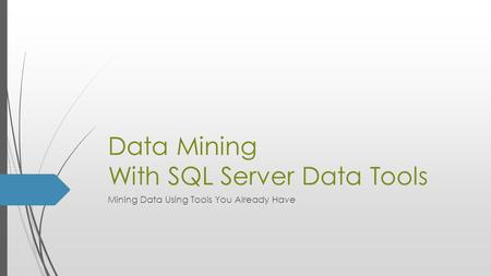 Data Mining With SQL Server Data Tools Mining Data Using Tools You Already Have.