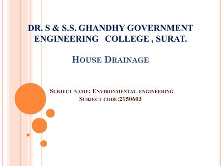 DR. S & S.S. GHANDHY GOVERNMENT ENGINEERING COLLEGE, SURAT. H OUSE D RAINAGE S UBJECT NAME : E NVIRONMENTAL ENGINEERING S UBJECT CODE :2150603.