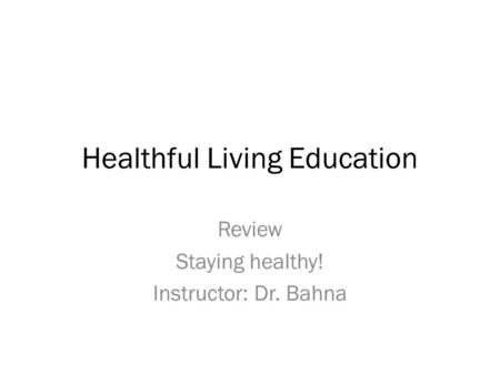 Healthful Living Education Review Staying healthy! Instructor: Dr. Bahna.