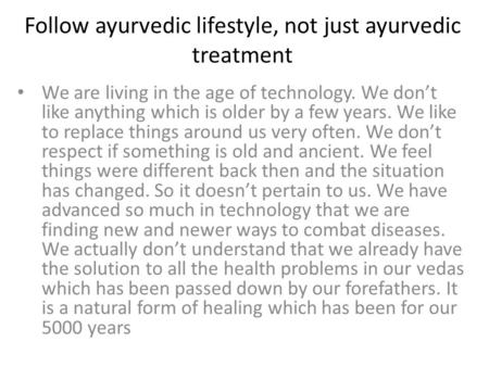 Follow ayurvedic lifestyle, not just ayurvedic treatment We are living in the age of technology. We don't like anything which is older by a few years.
