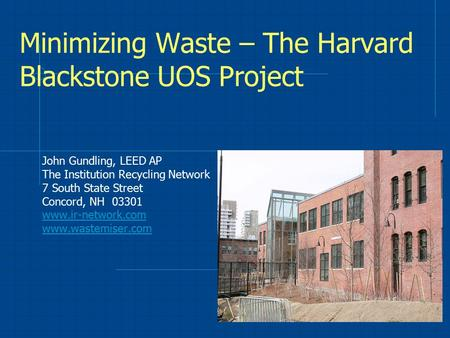 Minimizing Waste – The Harvard Blackstone UOS Project John Gundling, LEED AP The Institution Recycling Network 7 South State Street Concord, NH 03301 www.ir-network.com.