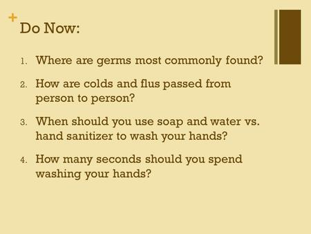 + Do Now: 1. Where are germs most commonly found? 2. How are colds and flus passed from person to person? 3. When should you use soap and water vs. hand.
