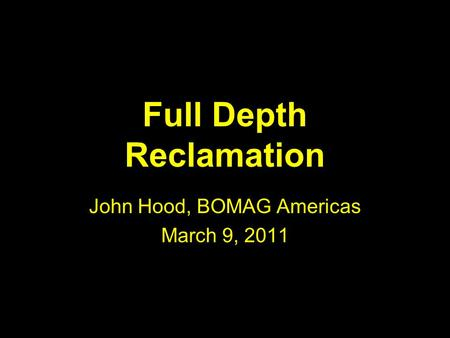 Full Depth Reclamation John Hood, BOMAG Americas March 9, 2011.