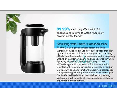 Page1 99.99% 99.99% sterilizing effect within 30 seconds and returns to water! Absolutely environmental-friendly! Sterilizing water maker Caresoo(Clorox.