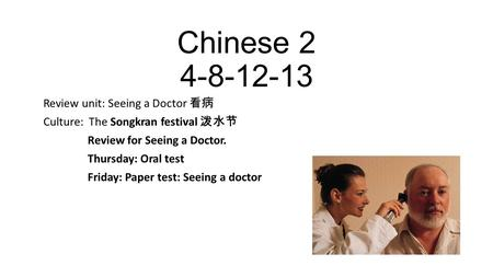 Chinese 2 4-8-12-13 Review unit: Seeing a Doctor 看病 Culture: The Songkran festival 泼水节 Review for Seeing a Doctor. Thursday: Oral test Friday: Paper test: