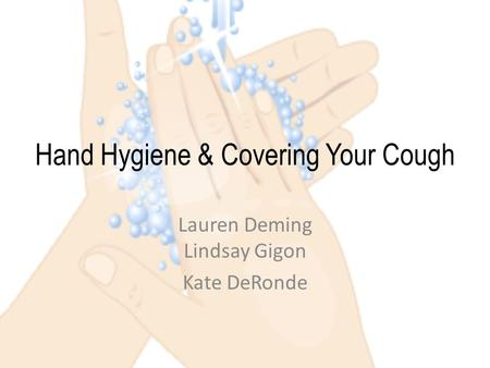 Hand Hygiene & Covering Your Cough Lauren Deming Lindsay Gigon Kate DeRonde.