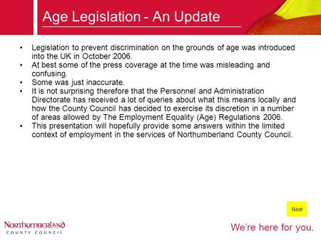 We're here for you. Age Legislation - An Update Legislation to prevent discrimination on the grounds of age was introduced into the UK in October 2006.