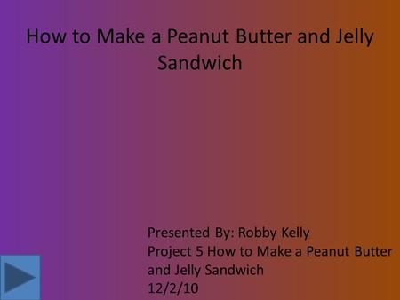 How to Make a Peanut Butter and Jelly Sandwich Presented By: Robby Kelly Project 5 How to Make a Peanut Butter and Jelly Sandwich 12/2/10.