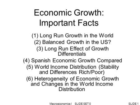Macroeconomics I SLIDE SET 0SLIDE 1 Economic Growth: Important Facts (1) Long Run Growth in the World (2) Balanced Growth in the US? (3) Long Run Effect.