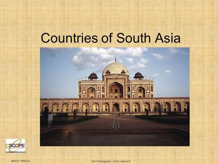 ©2010, TESCCC World Geography, Unit 9, Lesson 3 Countries of South Asia.