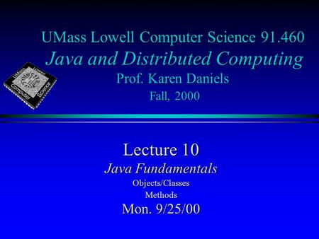 UMass Lowell Computer Science 91.460 Java and Distributed Computing Prof. Karen Daniels Fall, 2000 Lecture 10 Java Fundamentals Objects/ClassesMethods.